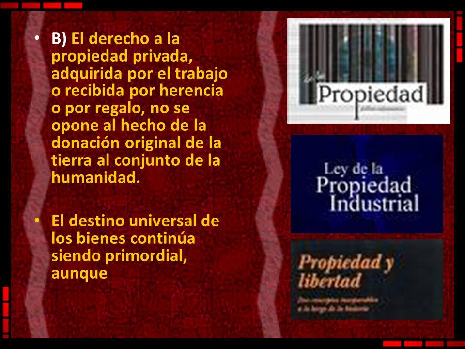 B) El derecho a la propiedad privada, adquirida por el trabajo o recibida por herencia o por regalo, no se opone al hecho de la donación original de la tierra al conjunto de la humanidad.