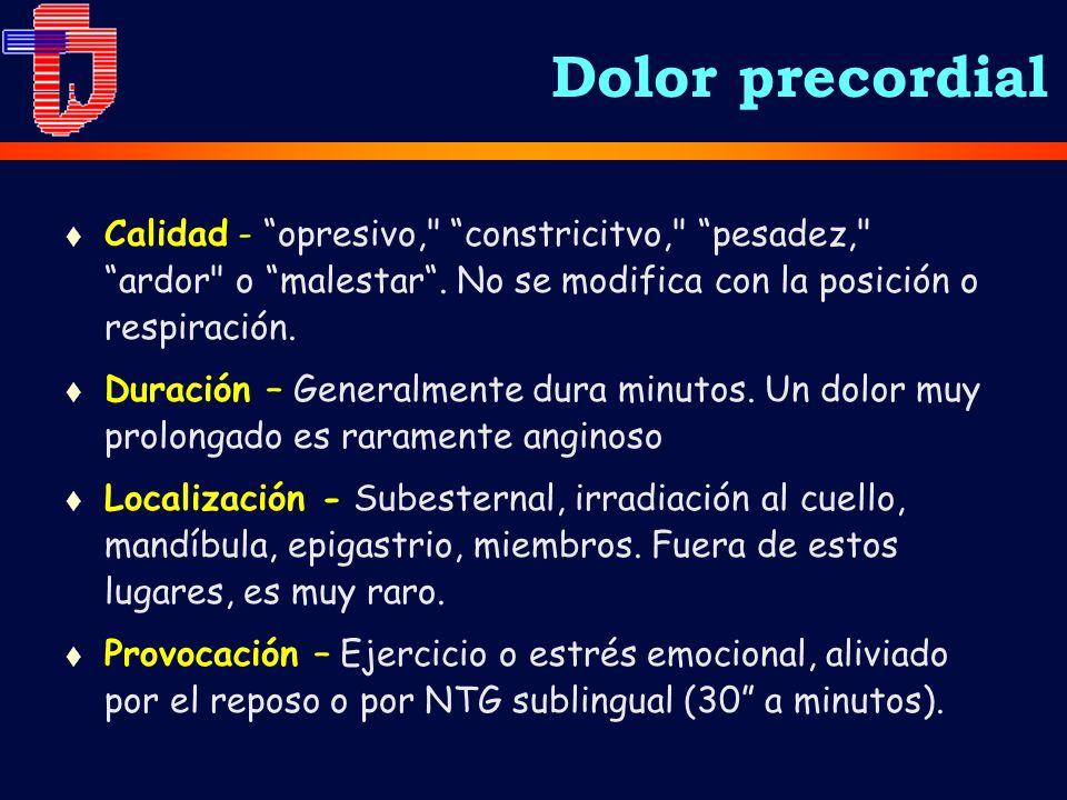 Dolor precordial Calidad - opresivo, constricitvo, pesadez, ardor o malestar . No se modifica con la posición o respiración.