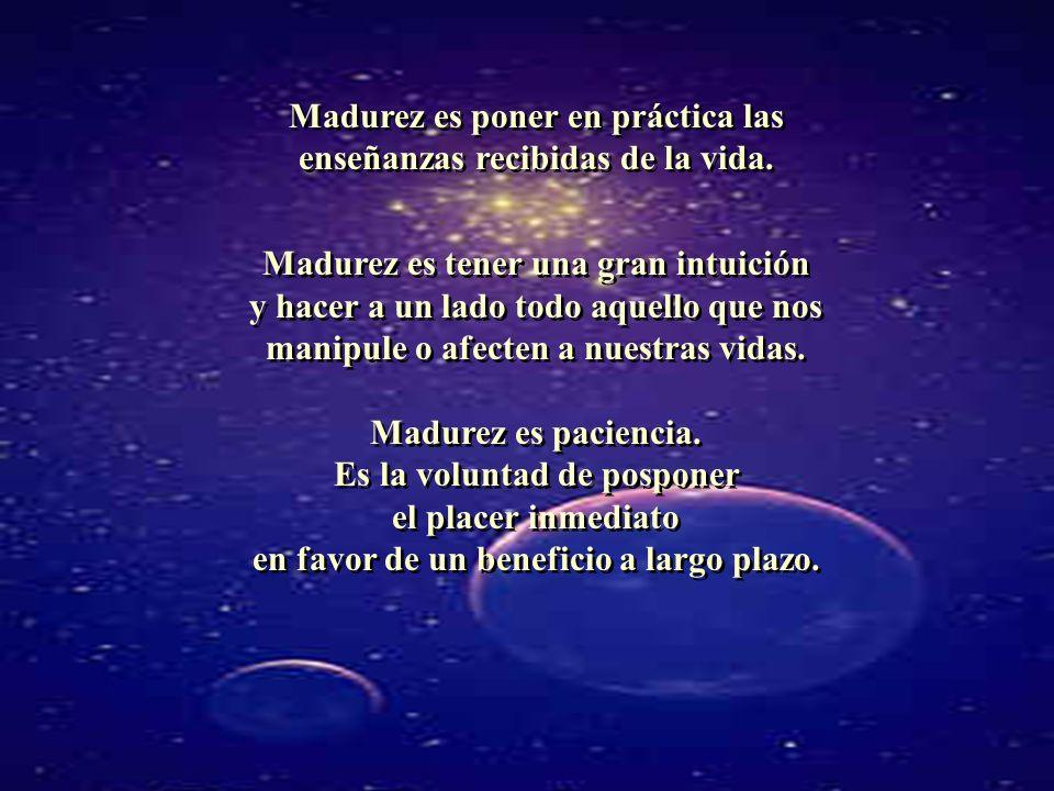 Madurez es poner en práctica las enseñanzas recibidas de la vida.