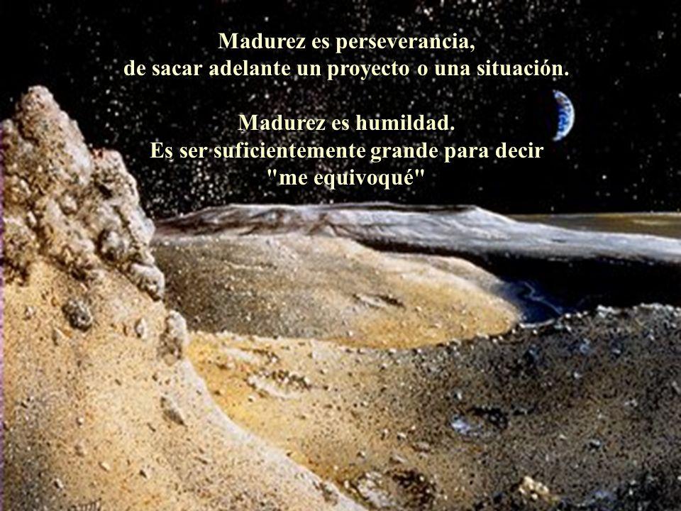 Madurez es perseverancia, de sacar adelante un proyecto o una situación.