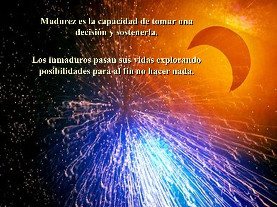 Madurez es la capacidad de tomar una decisión y sostenerla.