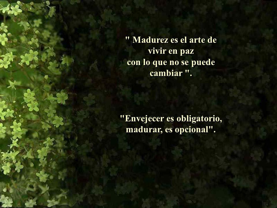Madurez es el arte de vivir en paz con lo que no se puede cambiar .