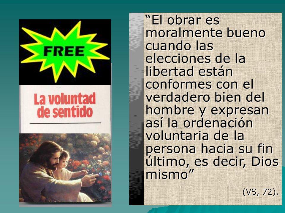 El obrar es moralmente bueno cuando las elecciones de la libertad están conformes con el verdadero bien del hombre y expresan así la ordenación voluntaria de la persona hacia su fin último, es decir, Dios mismo