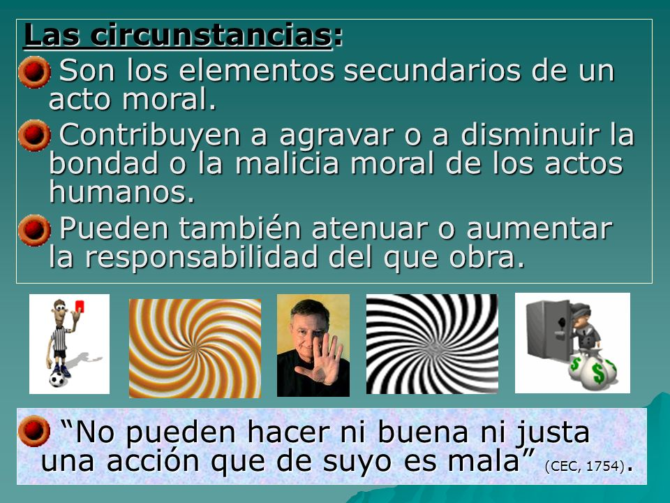 Las circunstancias: Son los elementos secundarios de un acto moral.
