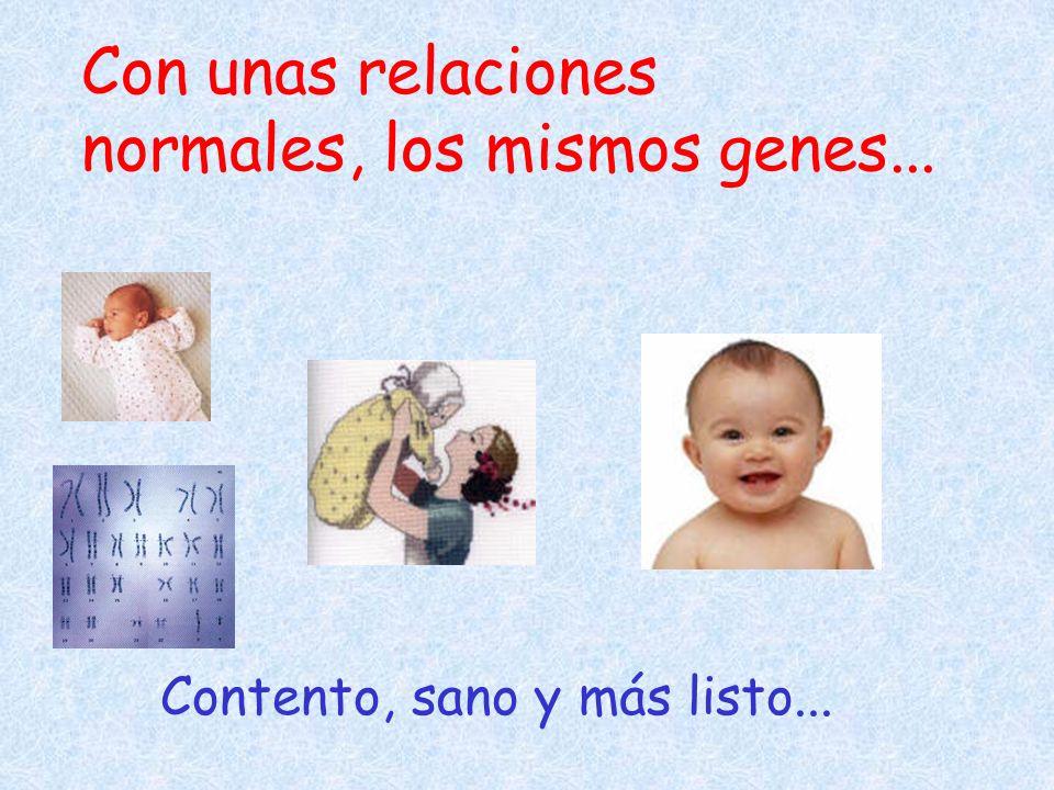 Con unas relaciones normales, los mismos genes...