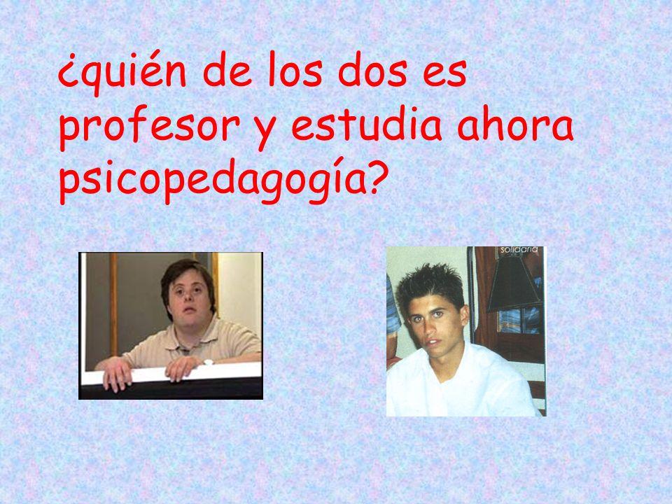 ¿quién de los dos es profesor y estudia ahora psicopedagogía