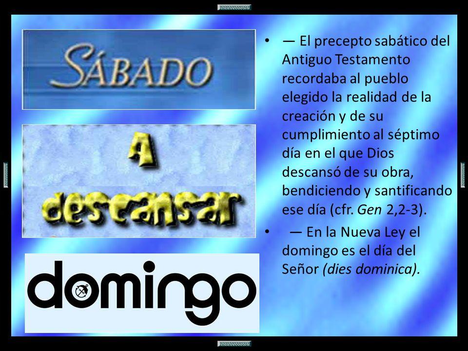 — El precepto sabático del Antiguo Testamento recordaba al pueblo elegido la realidad de la creación y de su cumplimiento al séptimo día en el que Dios descansó de su obra, bendiciendo y santificando ese día (cfr. Gen 2,2-3).