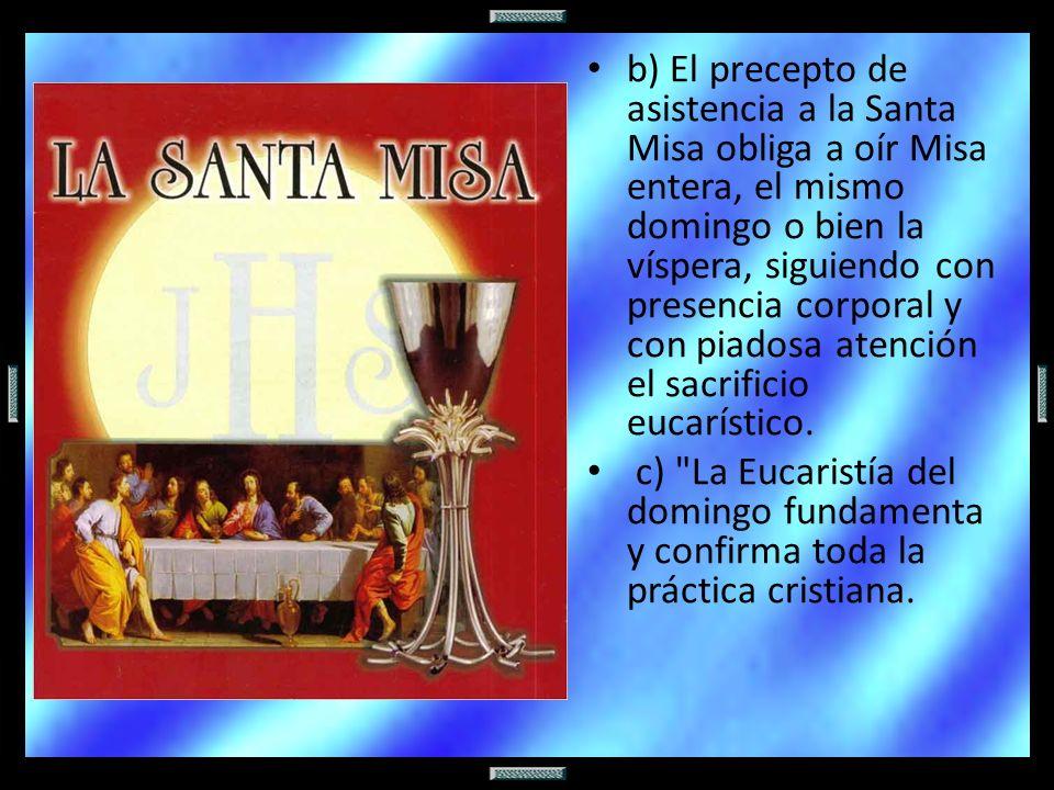 b) El precepto de asistencia a la Santa Misa obliga a oír Misa entera, el mismo domingo o bien la víspera, siguiendo con presencia corporal y con piadosa atención el sacrificio eucarístico.