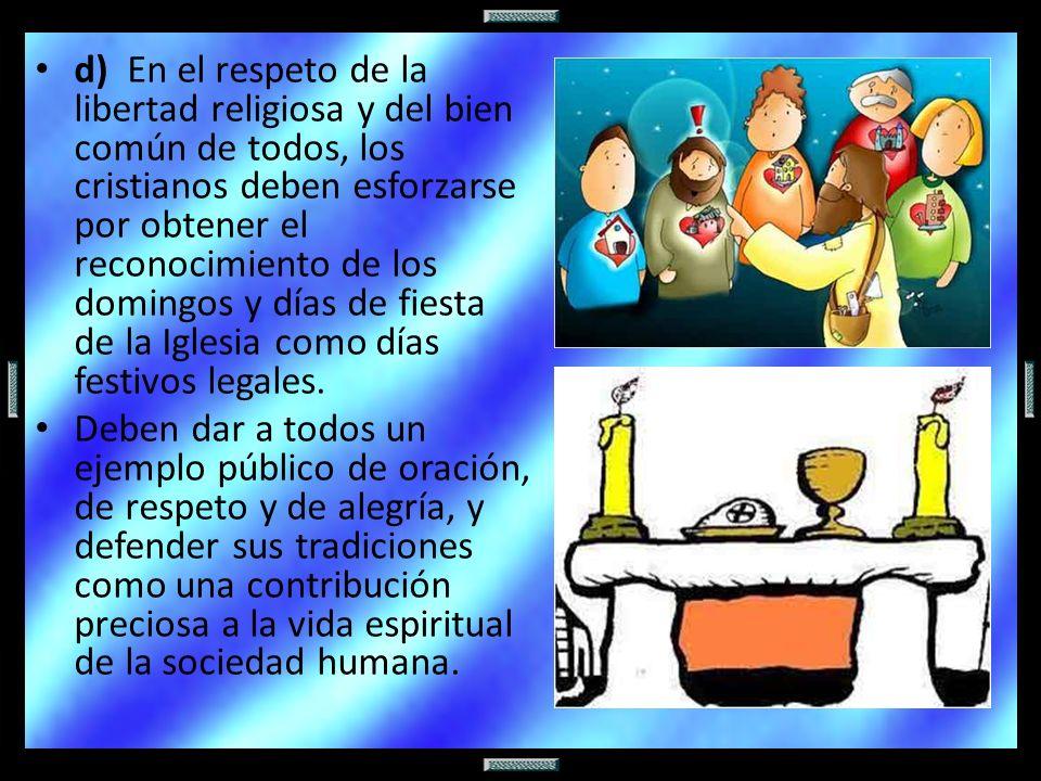 d) En el respeto de la libertad religiosa y del bien común de todos, los cristianos deben esforzarse por obtener el reconocimiento de los domingos y días de fiesta de la Iglesia como días festivos legales.