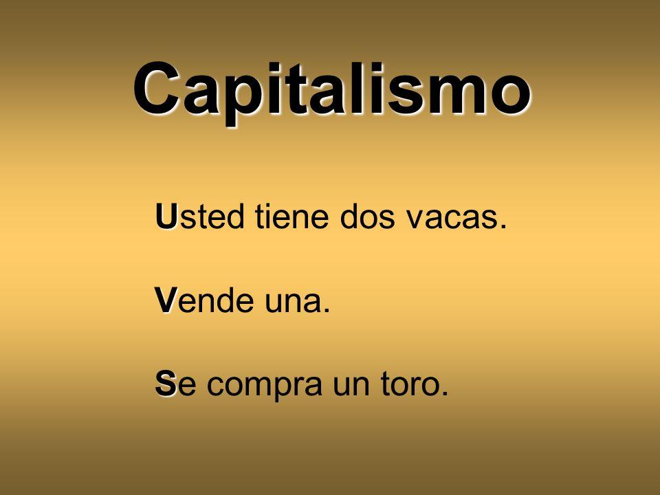 Capitalismo Usted tiene dos vacas. Vende una. Se compra un toro.
