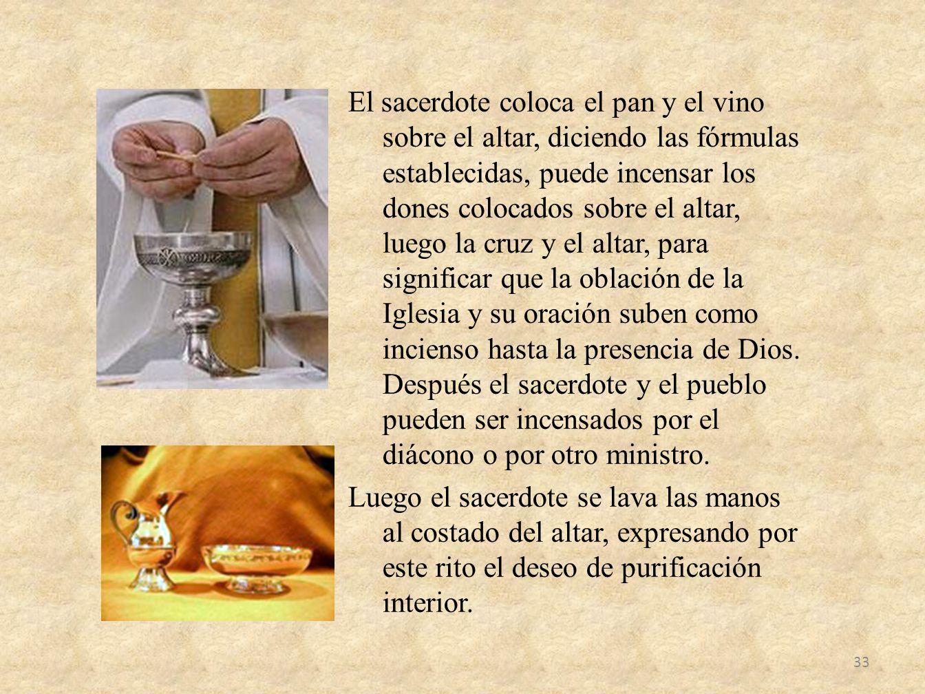 El sacerdote coloca el pan y el vino sobre el altar, diciendo las fórmulas establecidas, puede incensar los dones colocados sobre el altar, luego la cruz y el altar, para significar que la oblación de la Iglesia y su oración suben como incienso hasta la presencia de Dios.