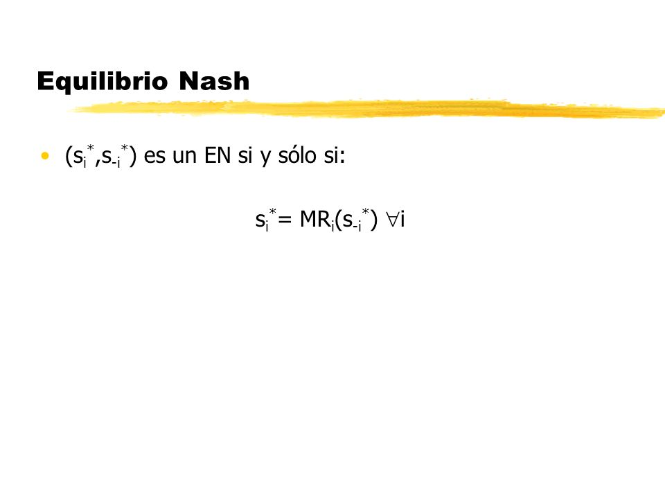 Equilibrio Nash (si*,s-i*) es un EN si y sólo si: si*= MRi(s-i*) i