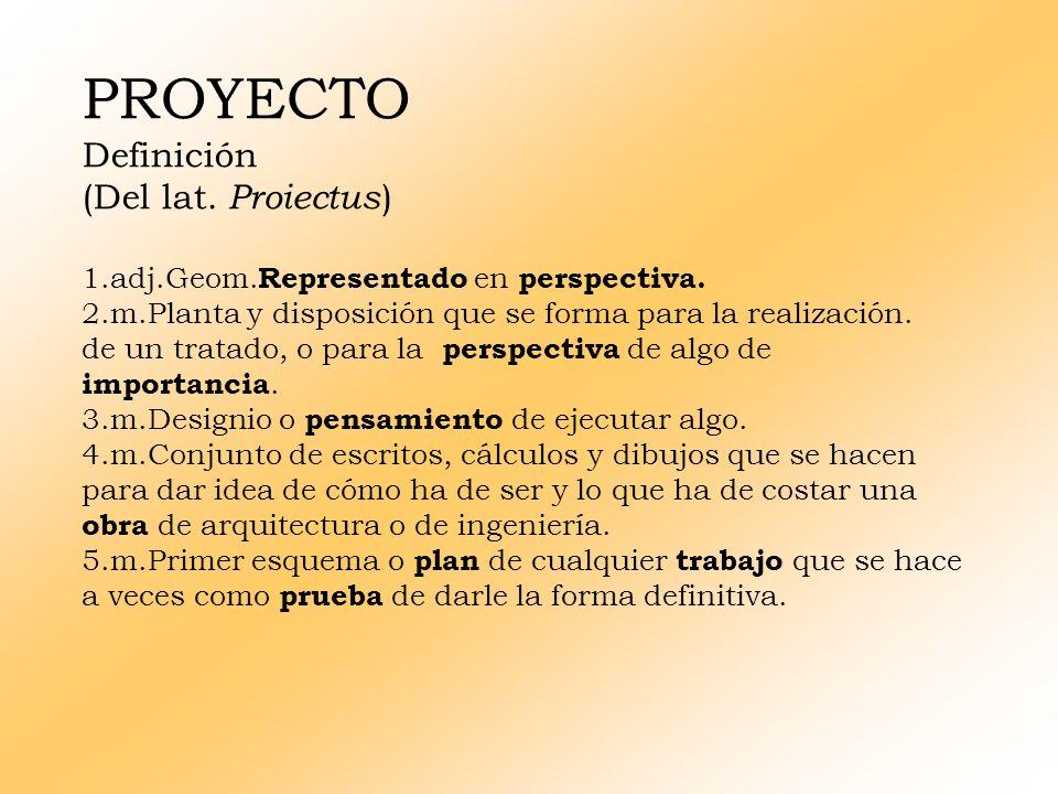 PROYECTO Definición (Del lat. Proiectus)