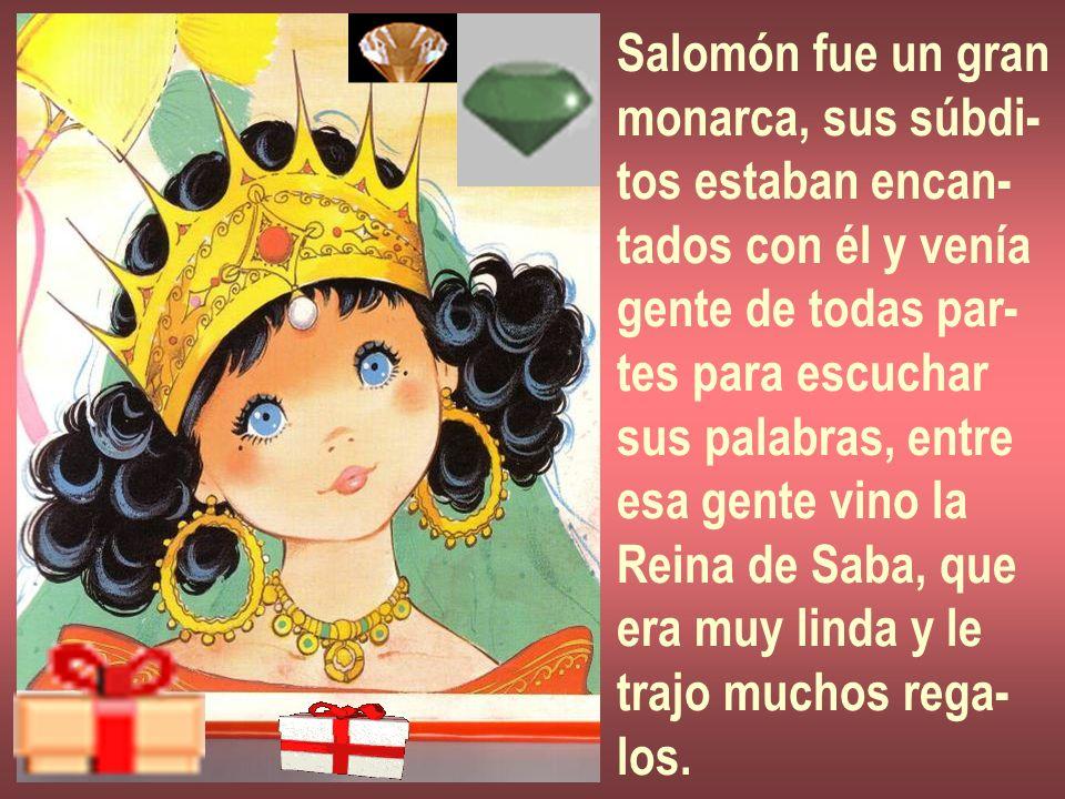 Salomón fue un gran monarca, sus súbdi- tos estaban encan- tados con él y venía. gente de todas par-