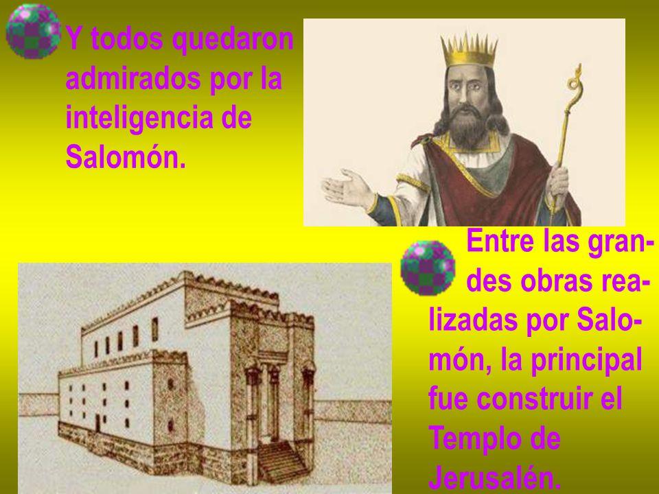 Y todos quedaron admirados por la. inteligencia de. Salomón. Entre las gran- des obras rea- lizadas por Salo-