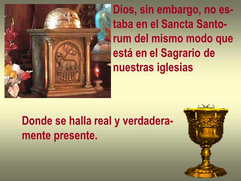 Dios, sin embargo, no es-taba en el Sancta Santo- rum del mismo modo que. está en el Sagrario de. nuestras iglesias.