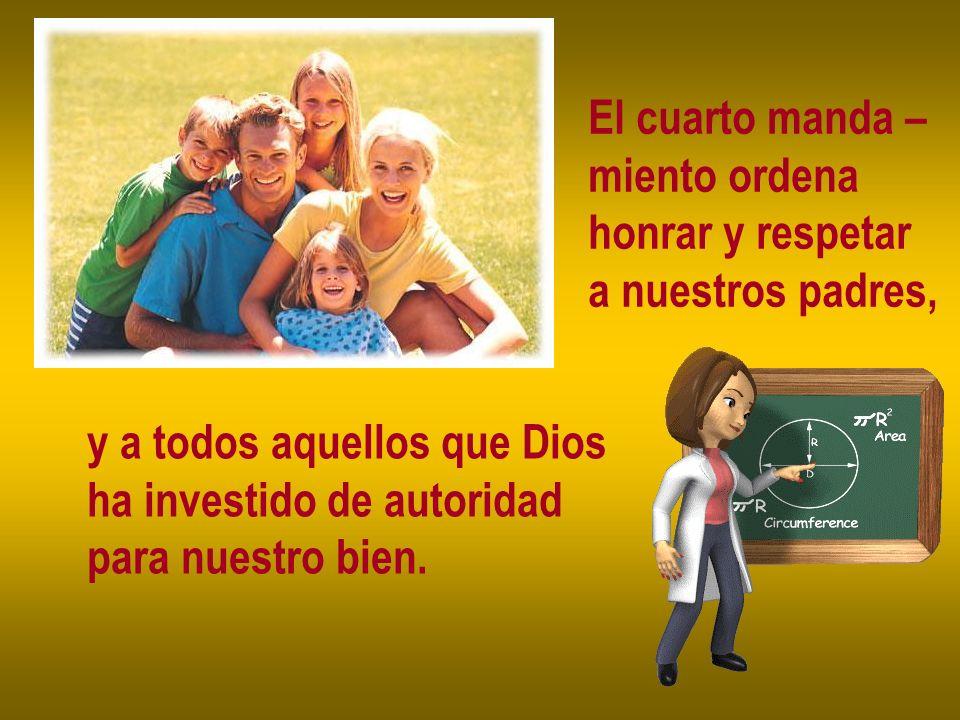 El cuarto manda –miento ordena. honrar y respetar. a nuestros padres, y a todos aquellos que Dios. ha investido de autoridad.