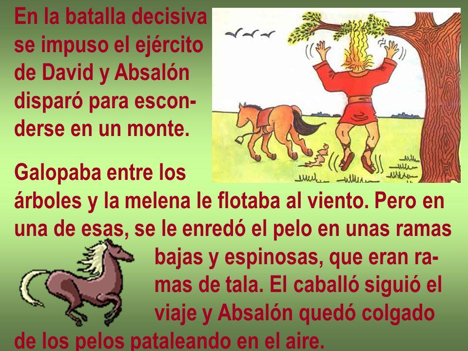 En la batalla decisiva se impuso el ejército. de David y Absalón. disparó para escon- derse en un monte.