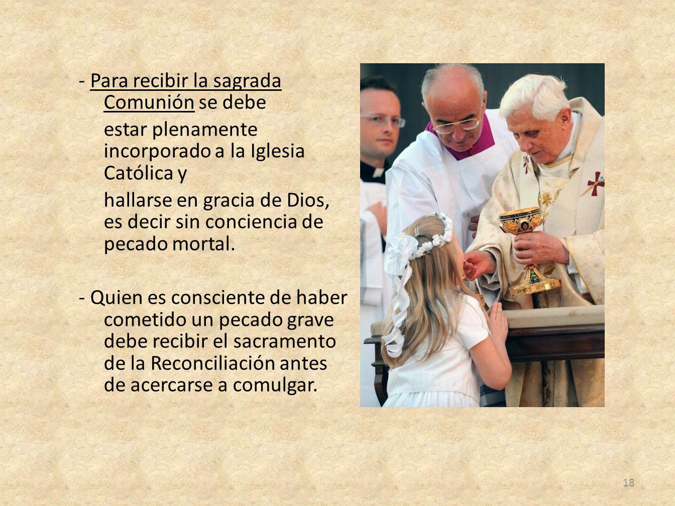 - Para recibir la sagrada Comunión se debe estar plenamente incorporado a la Iglesia Católica y hallarse en gracia de Dios, es decir sin conciencia de pecado mortal.