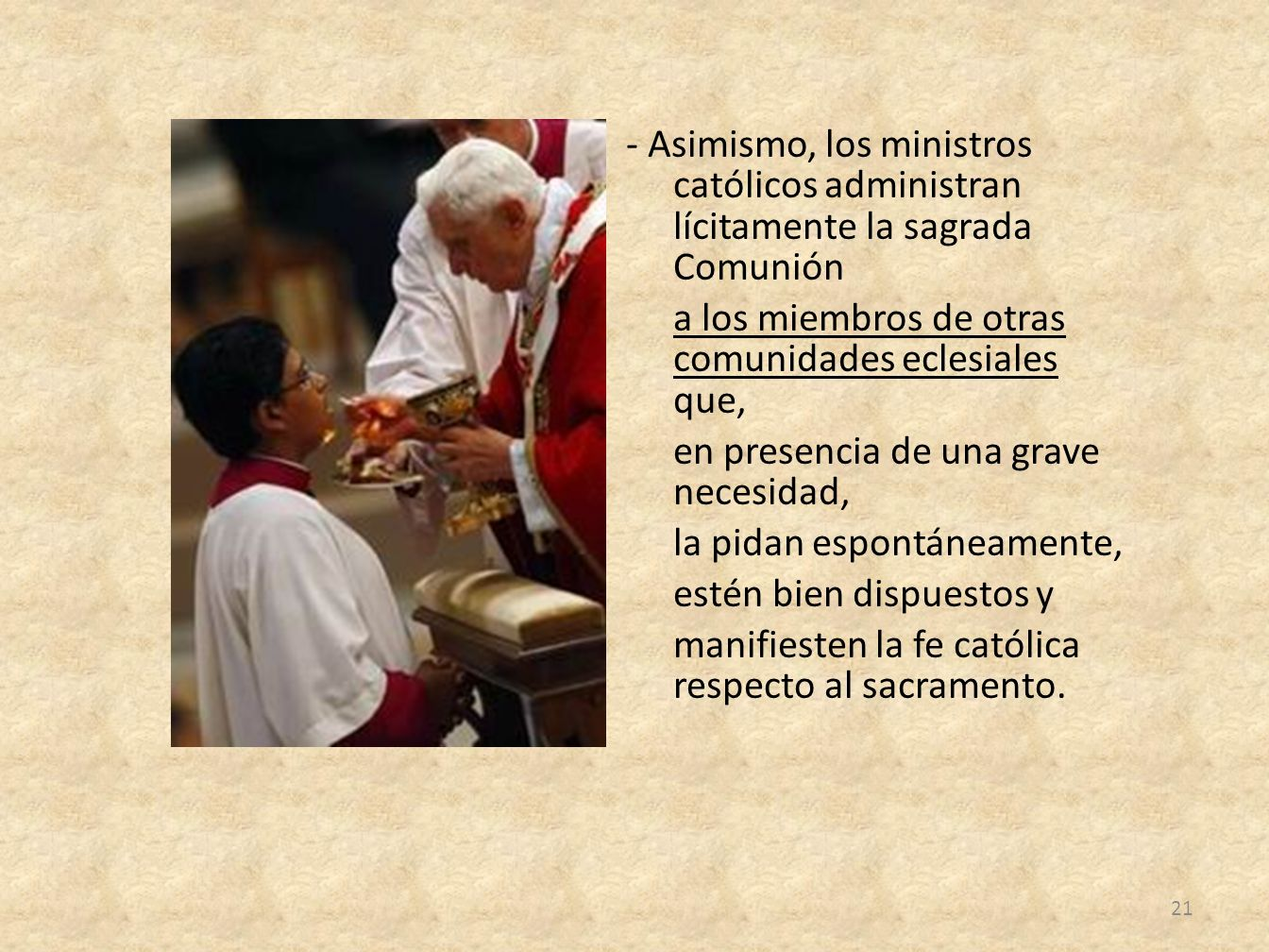 - Asimismo, los ministros católicos administran lícitamente la sagrada Comunión a los miembros de otras comunidades eclesiales que, en presencia de una grave necesidad, la pidan espontáneamente, estén bien dispuestos y manifiesten la fe católica respecto al sacramento.