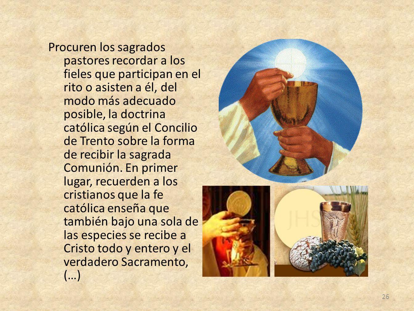 Procuren los sagrados pastores recordar a los fieles que participan en el rito o asisten a él, del modo más adecuado posible, la doctrina católica según el Concilio de Trento sobre la forma de recibir la sagrada Comunión.