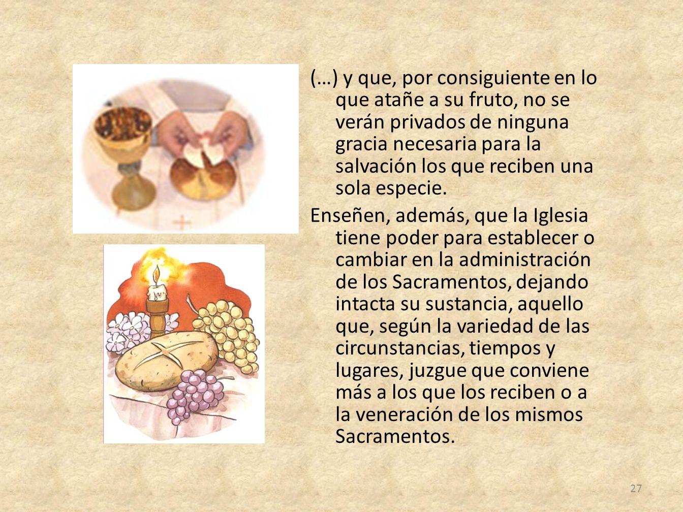 (…) y que, por consiguiente en lo que atañe a su fruto, no se verán privados de ninguna gracia necesaria para la salvación los que reciben una sola especie.