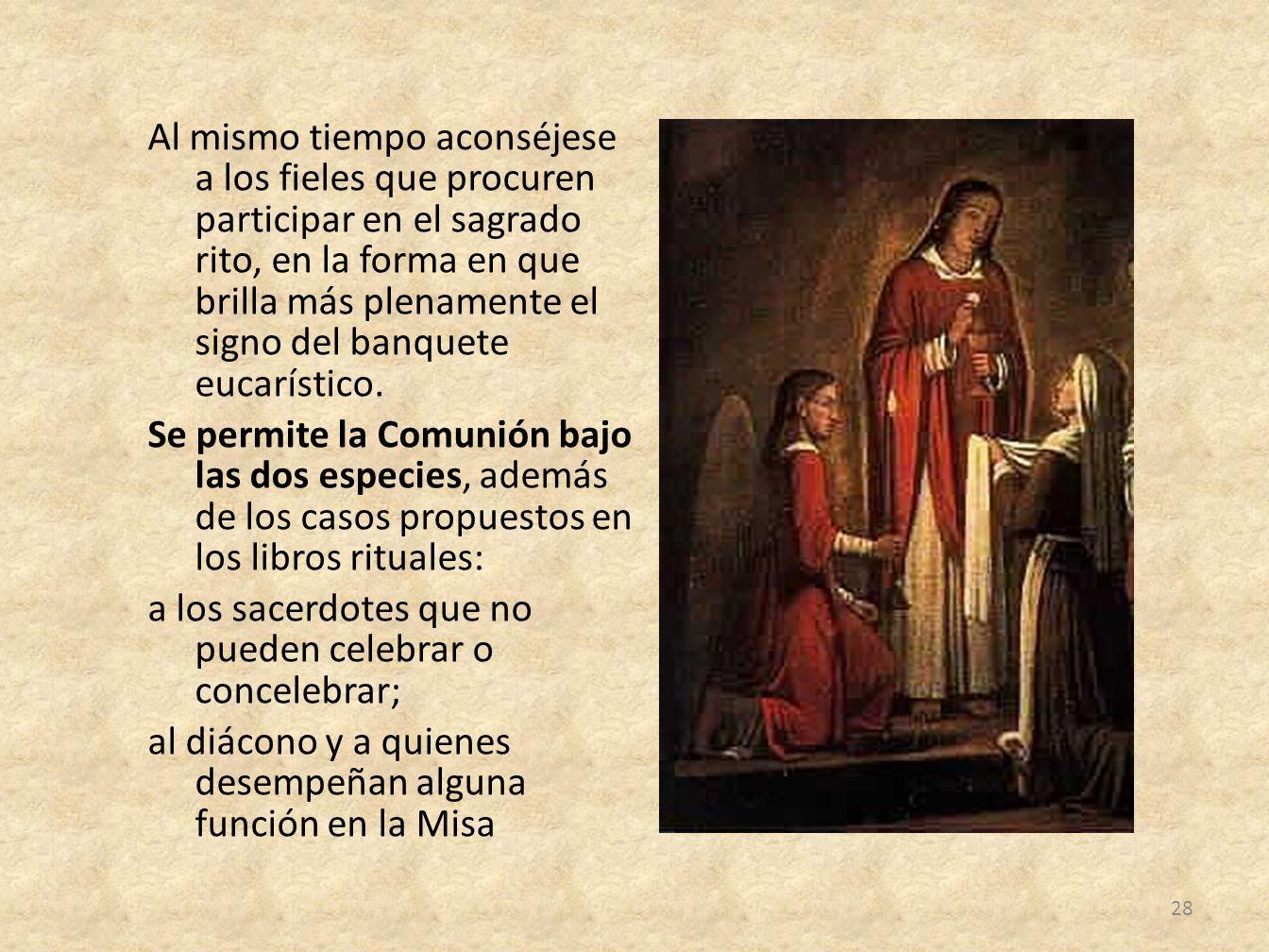 Al mismo tiempo aconséjese a los fieles que procuren participar en el sagrado rito, en la forma en que brilla más plenamente el signo del banquete eucarístico.