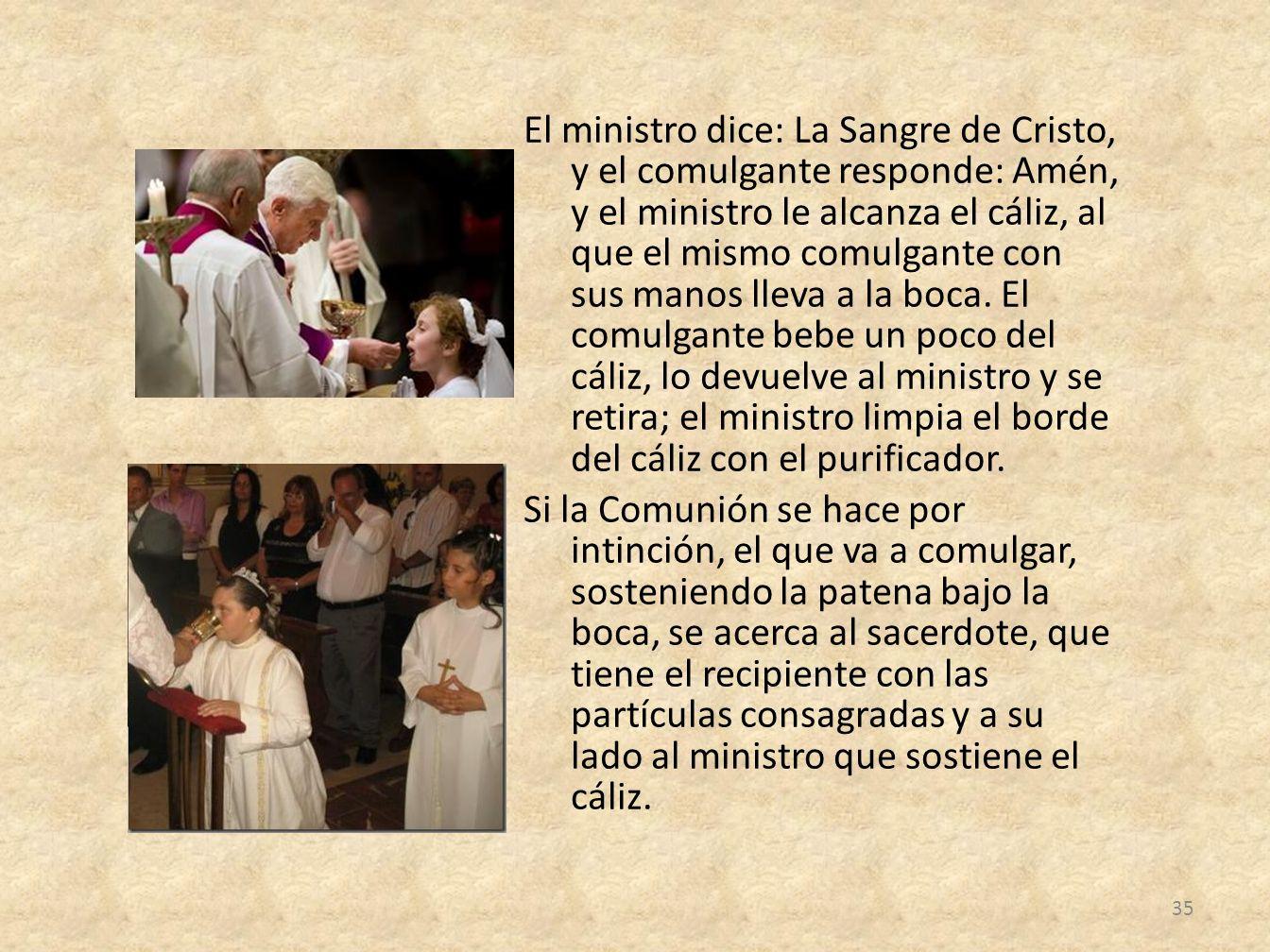 El ministro dice: La Sangre de Cristo, y el comulgante responde: Amén, y el ministro le alcanza el cáliz, al que el mismo comulgante con sus manos lleva a la boca.