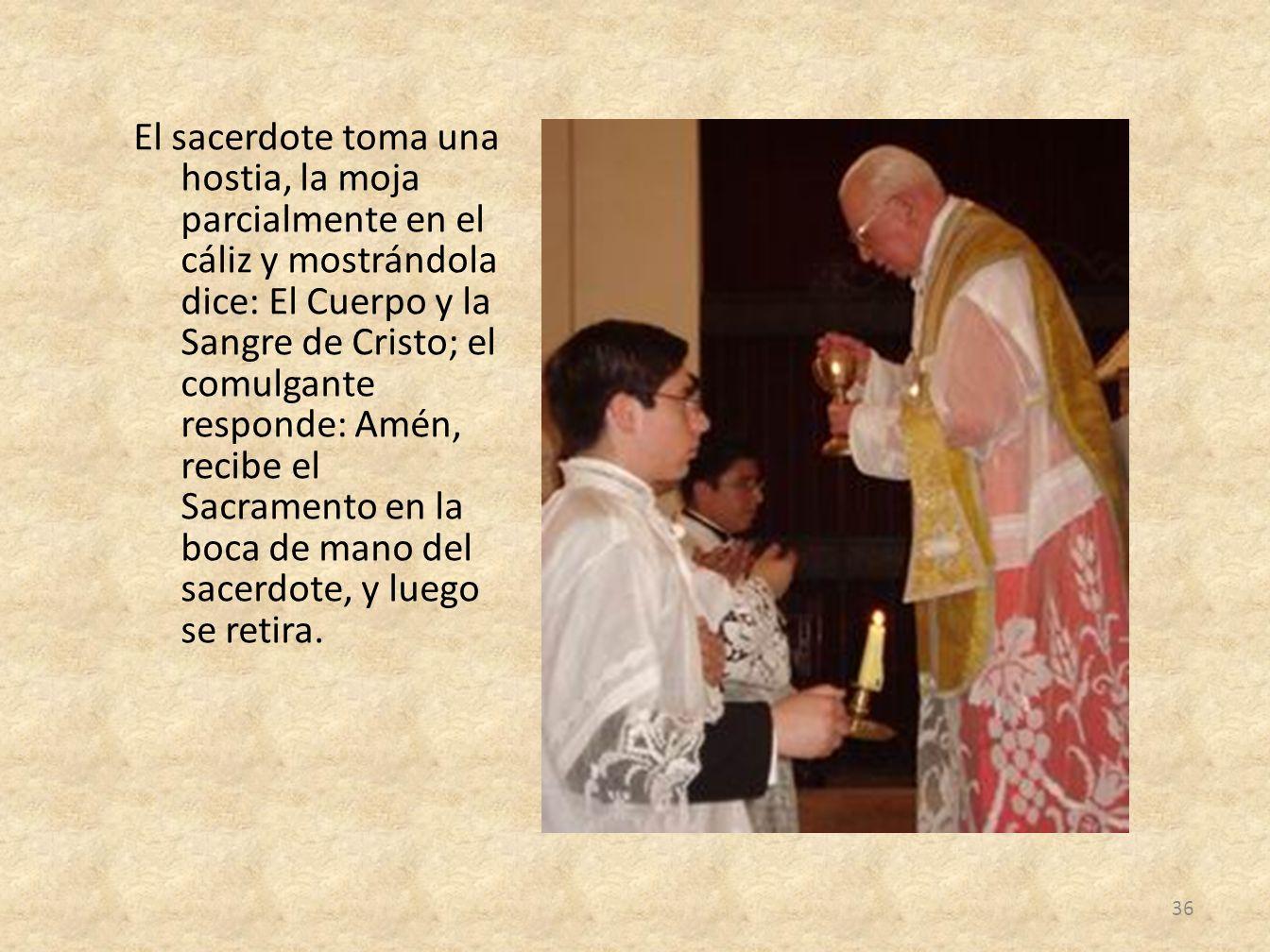 El sacerdote toma una hostia, la moja parcialmente en el cáliz y mostrándola dice: El Cuerpo y la Sangre de Cristo; el comulgante responde: Amén, recibe el Sacramento en la boca de mano del sacerdote, y luego se retira.