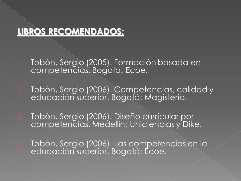 LIBROS RECOMENDADOS: Tobón, Sergio (2005). Formación basada en competencias. Bogotá: Ecoe.