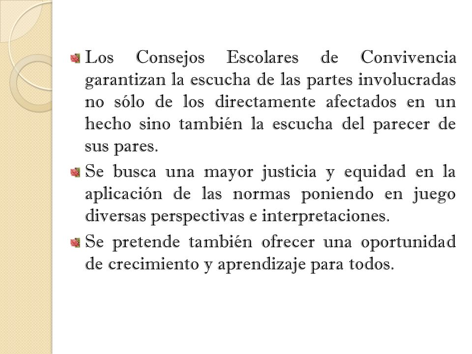 Los Consejos Escolares de Convivencia garantizan la escucha de las partes involucradas no sólo de los directamente afectados en un hecho sino también la escucha del parecer de sus pares.