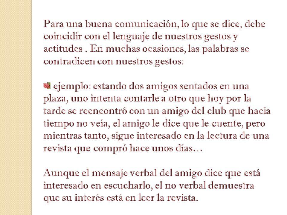 Para una buena comunicación, lo que se dice, debe coincidir con el lenguaje de nuestros gestos y actitudes . En muchas ocasiones, las palabras se contradicen con nuestros gestos: