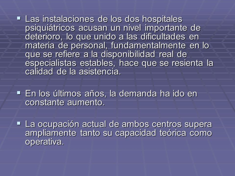 Las instalaciones de los dos hospitales psiquiátricos acusan un nivel importante de deterioro, lo que unido a las dificultades en materia de personal, fundamentalmente en lo que se refiere a la disponibilidad real de especialistas estables, hace que se resienta la calidad de la asistencia.