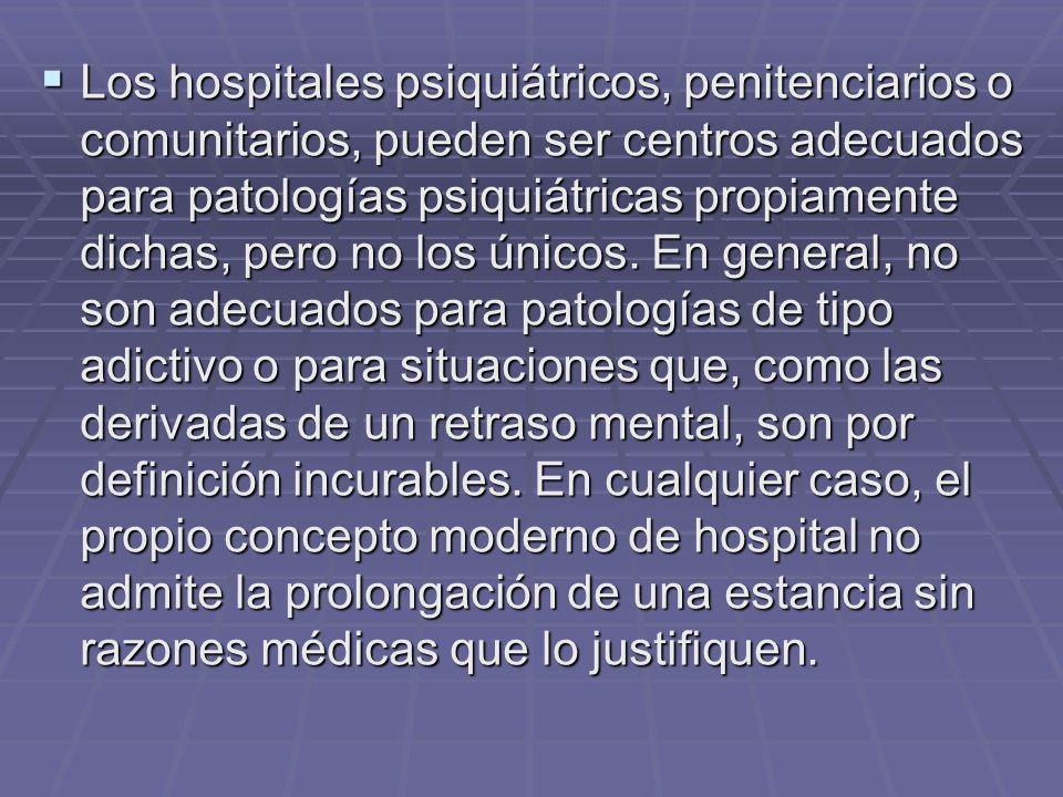 Los hospitales psiquiátricos, penitenciarios o comunitarios, pueden ser centros adecuados para patologías psiquiátricas propiamente dichas, pero no los únicos.