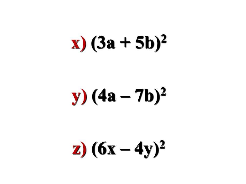 x) (3a + 5b)2 y) (4a – 7b)2 z) (6x – 4y)2