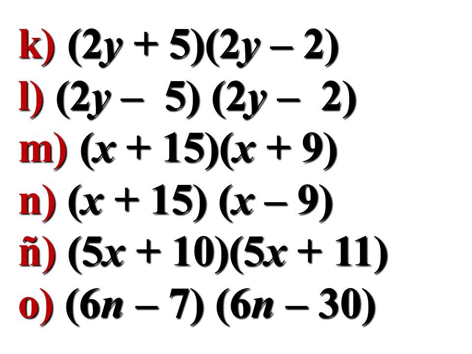 k) (2y + 5)(2y – 2) l) (2y – 5) (2y – 2) m) (x + 15)(x + 9) n) (x + 15) (x – 9) ñ) (5x + 10)(5x + 11)
