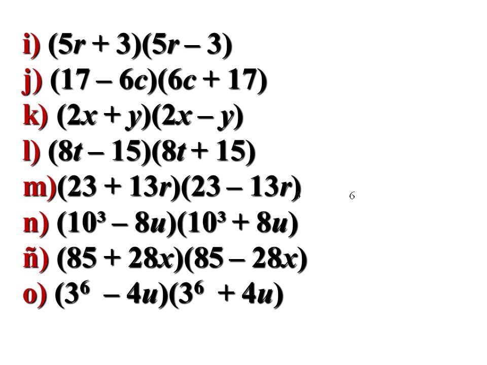 i) (5r + 3)(5r – 3) j) (17 – 6c)(6c + 17) k) (2x + y)(2x – y) l) (8t – 15)(8t + 15) m)(23 + 13r)(23 – 13r)