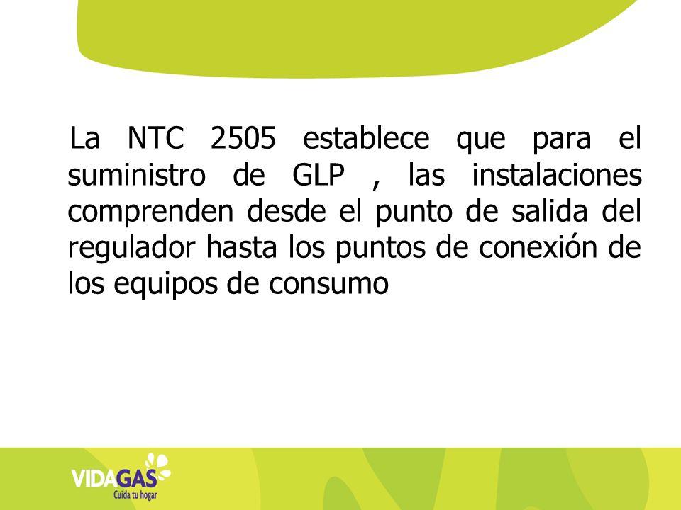 La NTC 2505 establece que para el suministro de GLP , las instalaciones comprenden desde el punto de salida del regulador hasta los puntos de conexión de los equipos de consumo