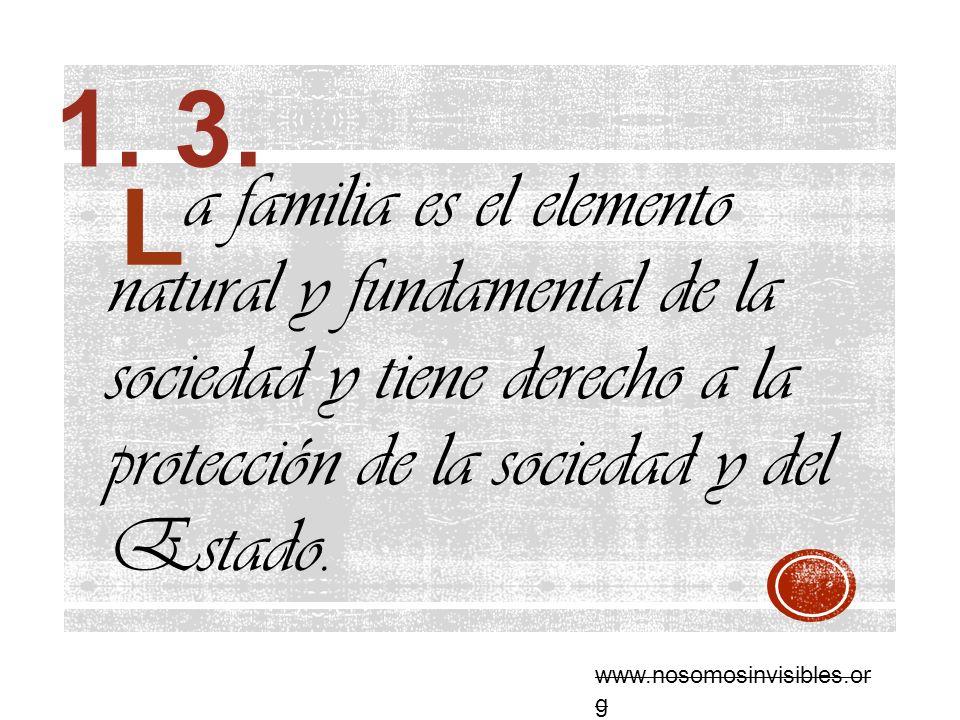 1. 3. a familia es el elemento natural y fundamental de la sociedad y tiene derecho a la protección de la sociedad y del Estado.