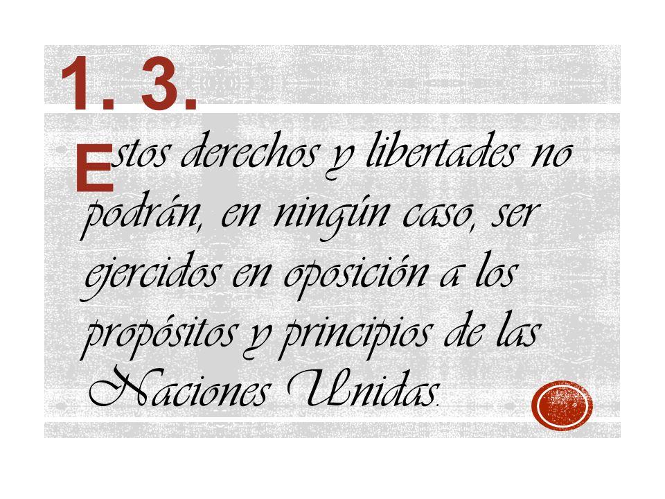 1. 3. stos derechos y libertades no podrán, en ningún caso, ser ejercidos en oposición a los propósitos y principios de las Naciones Unidas.