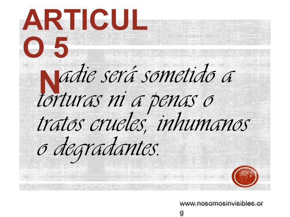 Articulo 5 adie será sometido a torturas ni a penas o tratos crueles, inhumanos o degradantes. N.