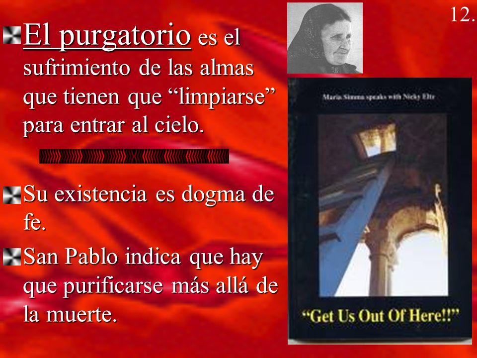 12. El purgatorio es el sufrimiento de las almas que tienen que limpiarse para entrar al cielo. Su existencia es dogma de fe.