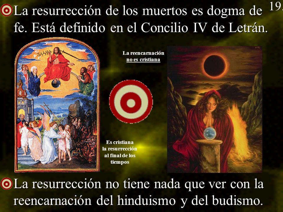 19. La resurrección de los muertos es dogma de fe. Está definido en el Concilio IV de Letrán.