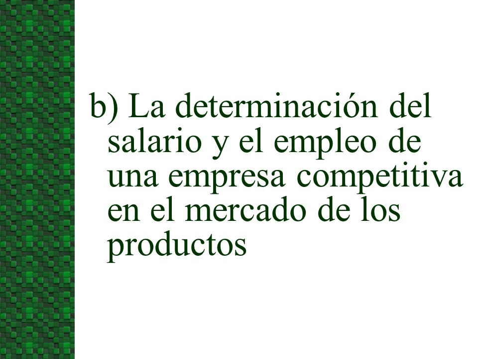 3/24/2017b) La determinación del salario y el empleo de una empresa competitiva en el mercado de los productos.