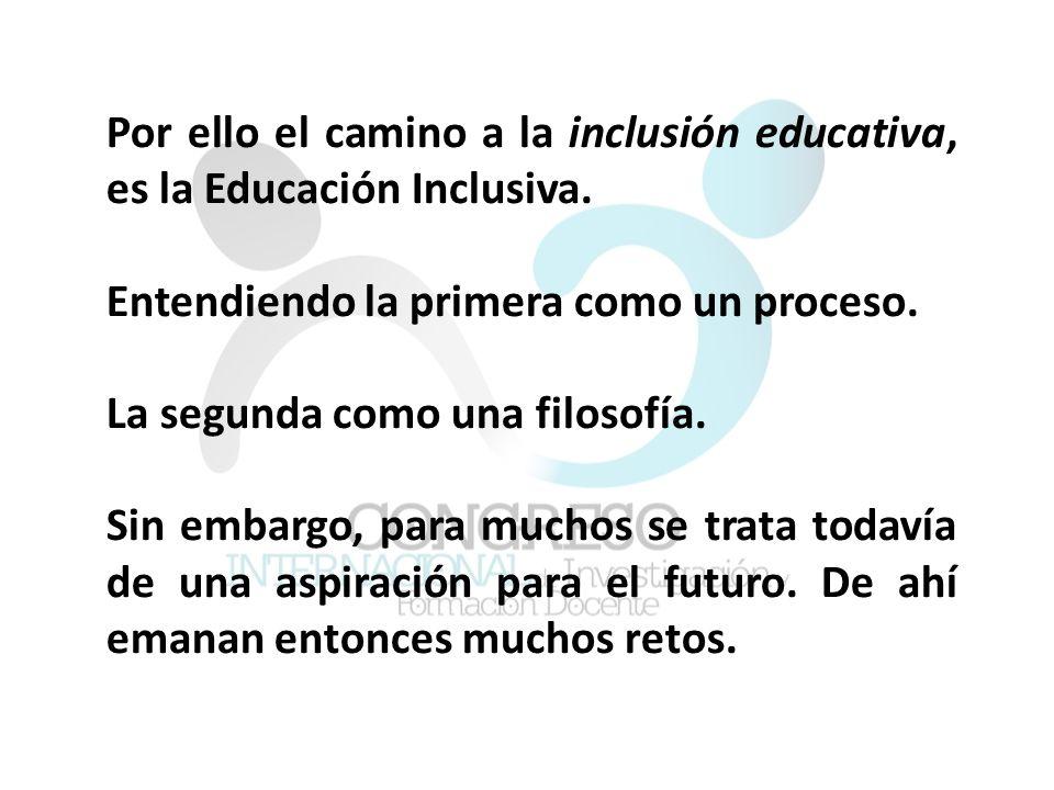 Por ello el camino a la inclusión educativa, es la Educación Inclusiva.