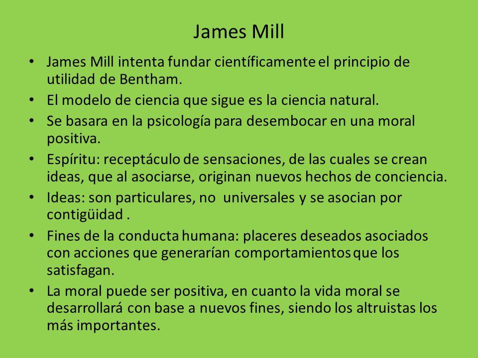 James Mill James Mill intenta fundar científicamente el principio de utilidad de Bentham. El modelo de ciencia que sigue es la ciencia natural.