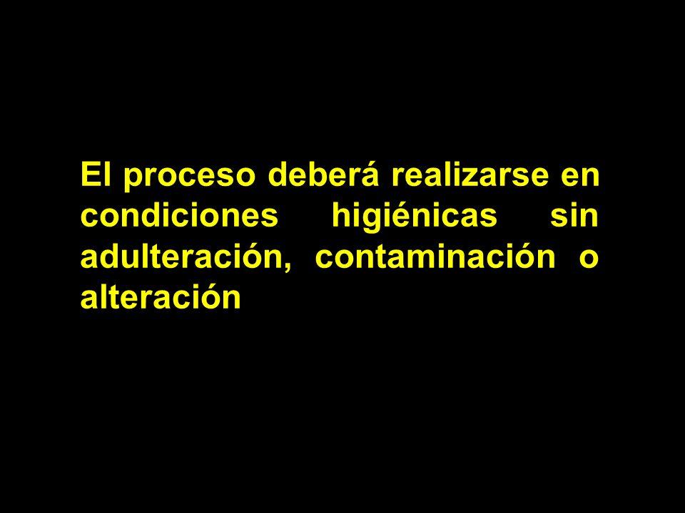 El proceso deberá realizarse en condiciones higiénicas sin adulteración, contaminación o alteración