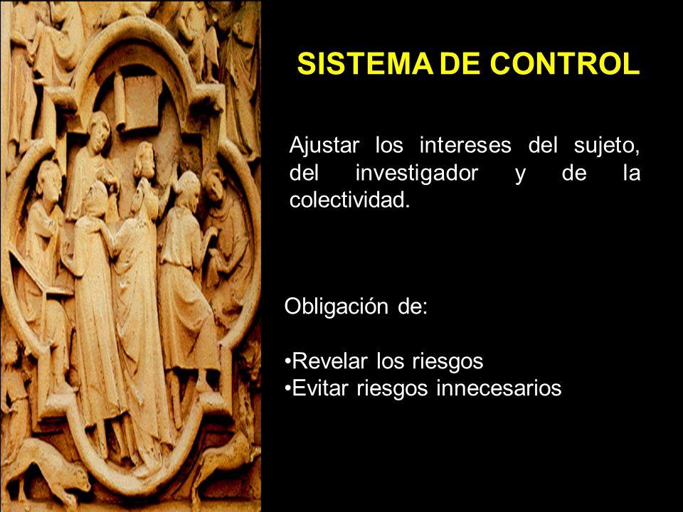 SISTEMA DE CONTROL Ajustar los intereses del sujeto, del investigador y de la colectividad. Obligación de: