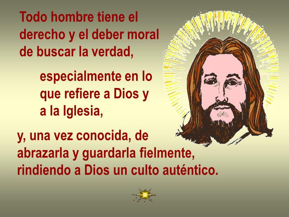 Todo hombre tiene elderecho y el deber moral. de buscar la verdad, especialmente en lo. que refiere a Dios y.
