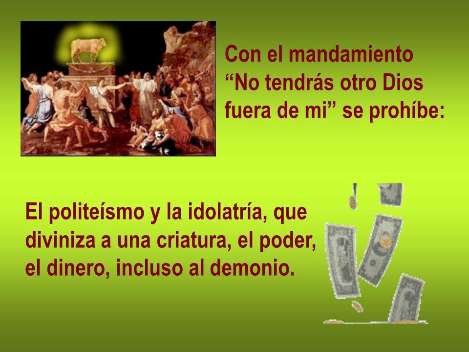 Con el mandamiento No tendrás otro Dios. fuera de mi se prohíbe: El politeísmo y la idolatría, que.